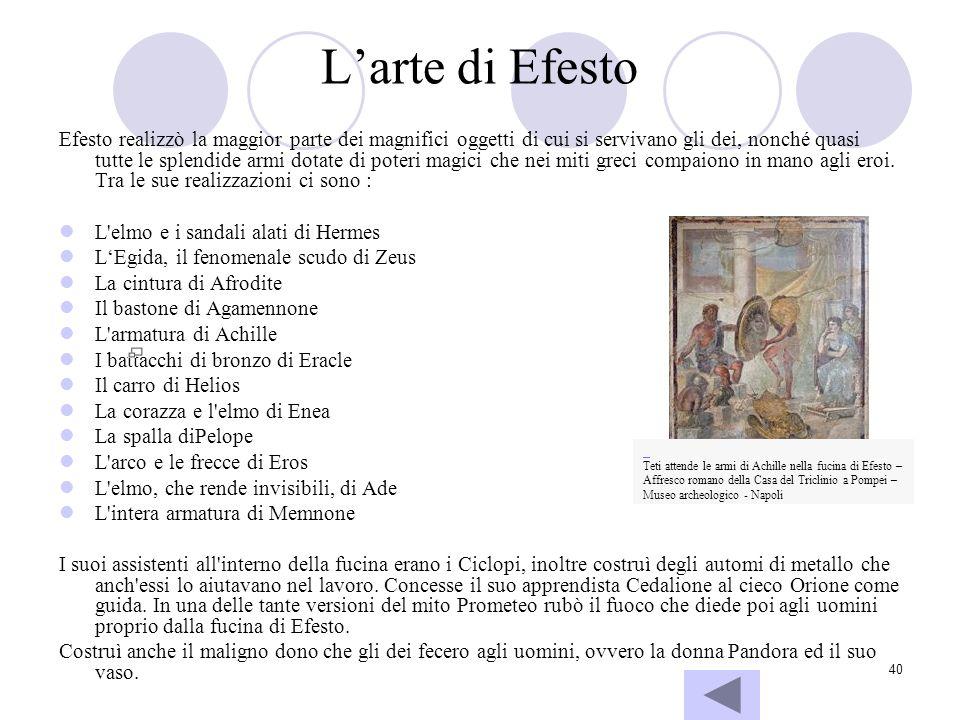 40 Larte di Efesto Efesto realizzò la maggior parte dei magnifici oggetti di cui si servivano gli dei, nonché quasi tutte le splendide armi dotate di