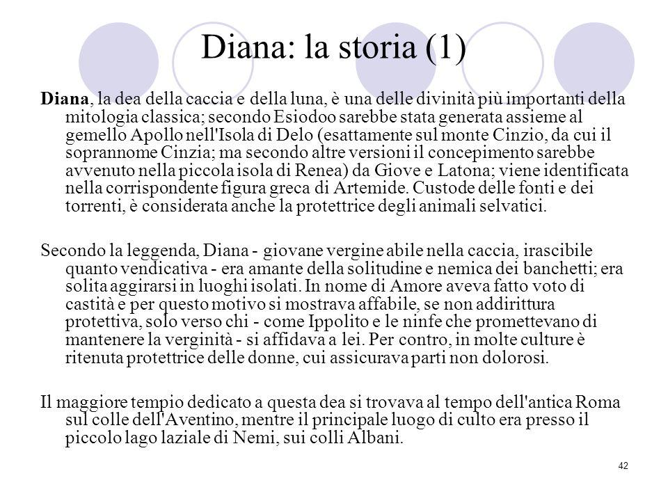 42 Diana: la storia (1) Diana, la dea della caccia e della luna, è una delle divinità più importanti della mitologia classica; secondo Esiodoo sarebbe
