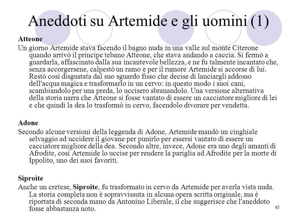 45 Aneddoti su Artemide e gli uomini (1) Atteone Un giorno Artemide stava facendo il bagno nuda in una valle sul monte Citerone quando arrivò il princ