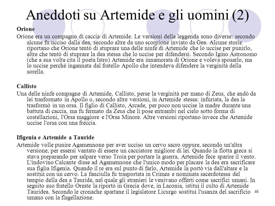 46 Aneddoti su Artemide e gli uomini (2) Orione Orione era un compagno di caccia di Artemide. Le versioni della leggenda sono diverse: secondo alcune