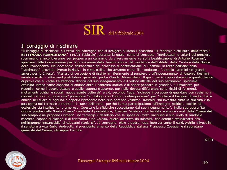 Rassegna Stampa: febbraio/marzo 2004 10 SIR del 6 febbraio 2004 Il coraggio di rischiare Il coraggio di rischiare è il titolo del convegno che si svolgerà a Roma il prossimo 21 febbraio a chiusura della terza SETTIMANA ROSMINIANA (14/21 febbraio), durante la quale, come di consueto, intellettuali e cultori del pensiero rosminiano si incontreranno per proporre un cammino da vivere insieme verso la beatificazione di Antonio Rosmini , spiegano dalla Commissione per la promozione della beatificazione del fondatore dell Istituto della Carità e delle Suore della Provvidenza.