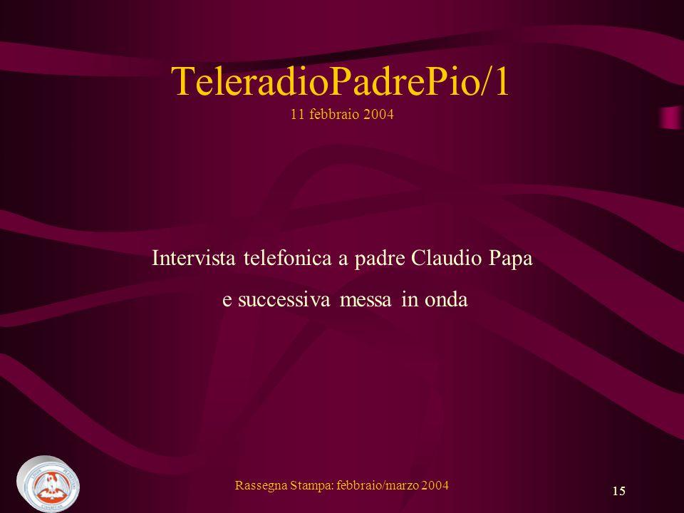 Rassegna Stampa: febbraio/marzo 2004 15 TeleradioPadrePio/1 11 febbraio 2004 Intervista telefonica a padre Claudio Papa e successiva messa in onda
