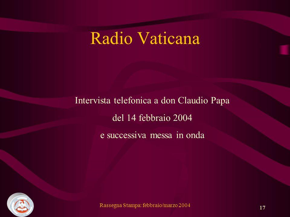 Rassegna Stampa: febbraio/marzo 2004 17 Radio Vaticana Intervista telefonica a don Claudio Papa del 14 febbraio 2004 e successiva messa in onda