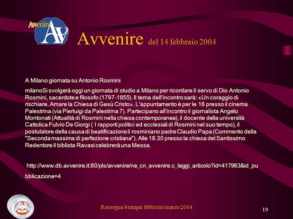 Rassegna Stampa: febbraio/marzo 2004 19 Avvenire del 14 febbraio 2004 A Milano giornata su Antonio Rosmini milanoSi svolgerà oggi un giornata di studio a Milano per ricordare il servo di Dio Antonio Rosmini, sacerdote e filosofo (1797-1855).