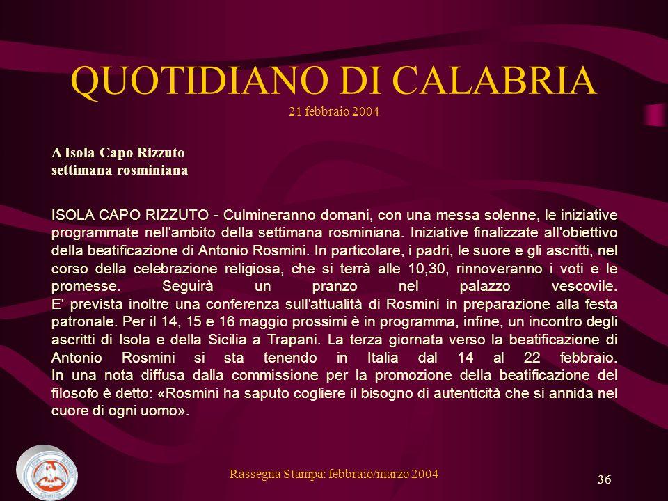 Rassegna Stampa: febbraio/marzo 2004 36 QUOTIDIANO DI CALABRIA 21 febbraio 2004 A Isola Capo Rizzuto settimana rosminiana ISOLA CAPO RIZZUTO - Culmineranno domani, con una messa solenne, le iniziative programmate nell ambito della settimana rosminiana.