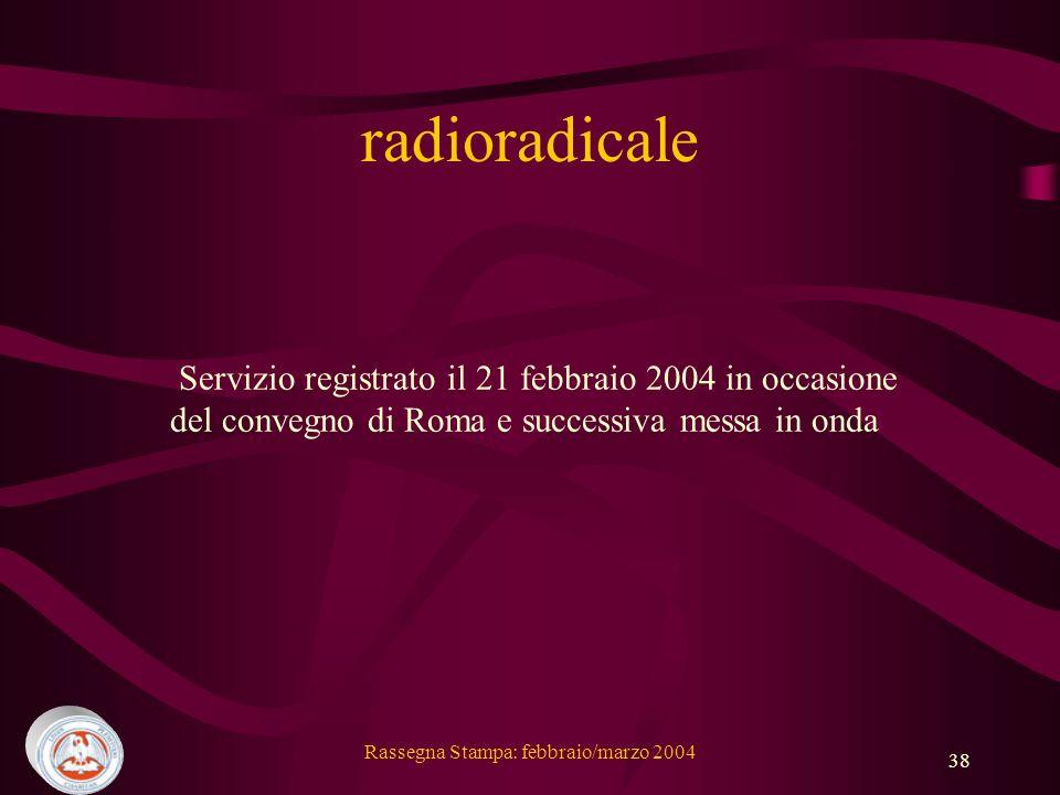 Rassegna Stampa: febbraio/marzo 2004 38 radioradicale Servizio registrato il 21 febbraio 2004 in occasione del convegno di Roma e successiva messa in onda