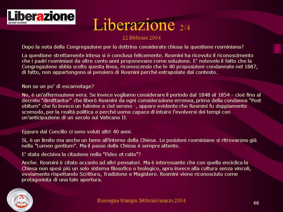 Rassegna Stampa: febbraio/marzo 2004 46 Liberazione 2/4 22 febbraio 2004 Dopo la nota della Congregazione per la dottrina considerate chiusa la questione rosminiana.