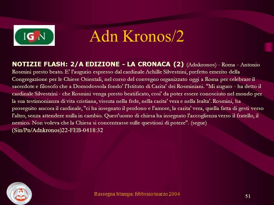 Rassegna Stampa: febbraio/marzo 2004 51 Adn Kronos/2 NOTIZIE FLASH: 2/A EDIZIONE - LA CRONACA (2) (Adnkronos) - Roma - Antonio Rosmini presto beato.