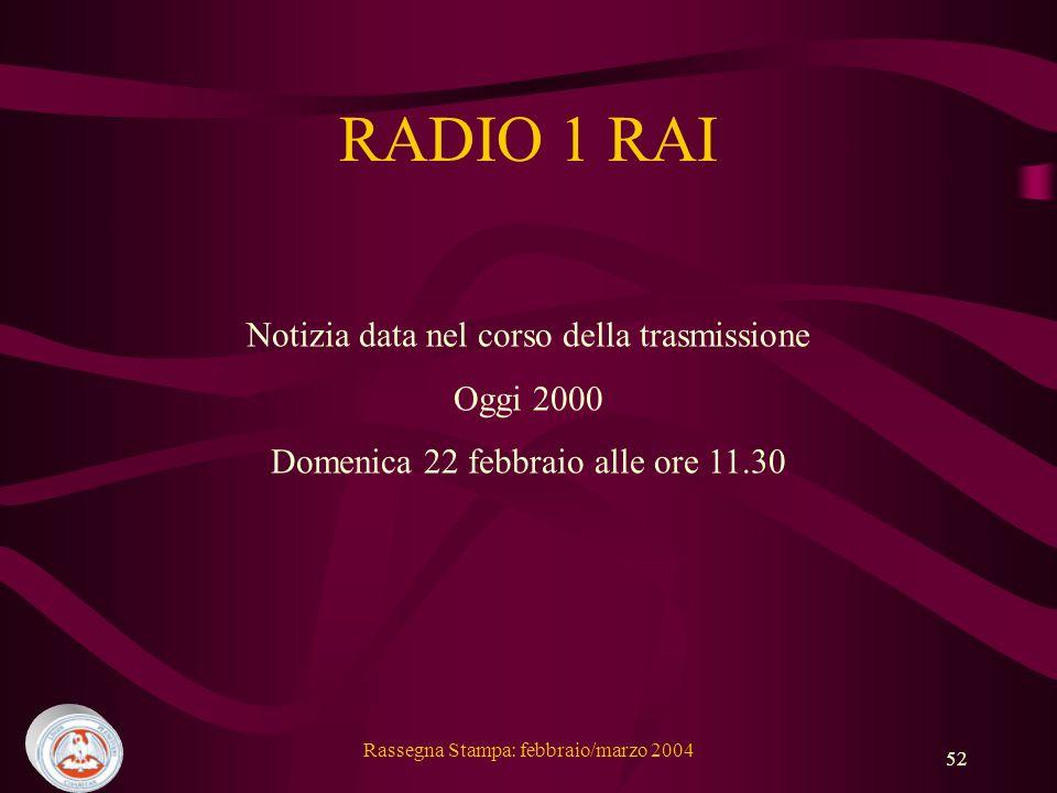 Rassegna Stampa: febbraio/marzo 2004 52 RADIO 1 RAI Notizia data nel corso della trasmissione Oggi 2000 Domenica 22 febbraio alle ore 11.30