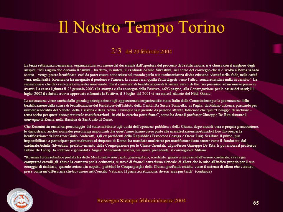 Rassegna Stampa: febbraio/marzo 2004 65 Il Nostro Tempo Torino 2/3 del 29 febbraio 2004 La terza settimana rosminiana, organizzata in occasione del decennale dallapertura del processo di beatificazione, si è chiusa con il migliore degli auspici: Mi auguro che Antonio Rosmini – ha detto, in sintesi, il cardinale Achille Silvestrini, nel corso del convegno che si è svolto a Roma sabato scorso – venga presto beatificato, così da poter essere conosciuto nel mondo per la sua testimonianza di vita cristiana, vissutà nella fede, nella carità vera, nella lealtà.