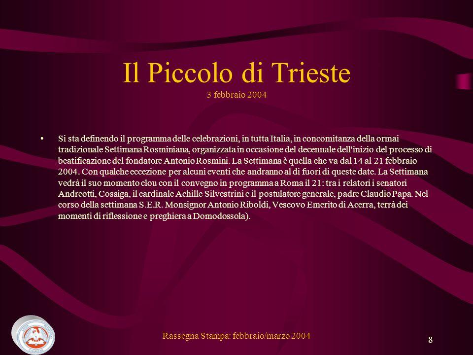 Rassegna Stampa: febbraio/marzo 2004 8 Il Piccolo di Trieste 3 febbraio 2004 Si sta definendo il programma delle celebrazioni, in tutta Italia, in concomitanza della ormai tradizionale Settimana Rosminiana, organizzata in occasione del decennale dell inizio del processo di beatificazione del fondatore Antonio Rosmini.