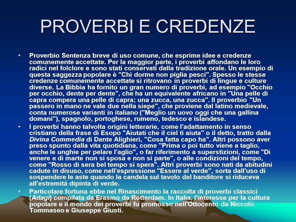 PROVERBI E CREDENZE Proverbio Sentenza breve di uso comune, che esprime idee e credenze comunemente accettate. Per la maggior parte, i proverbi affond