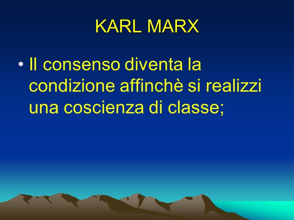 KARL MARX Il consenso diventa la condizione affinchè si realizzi una coscienza di classe;