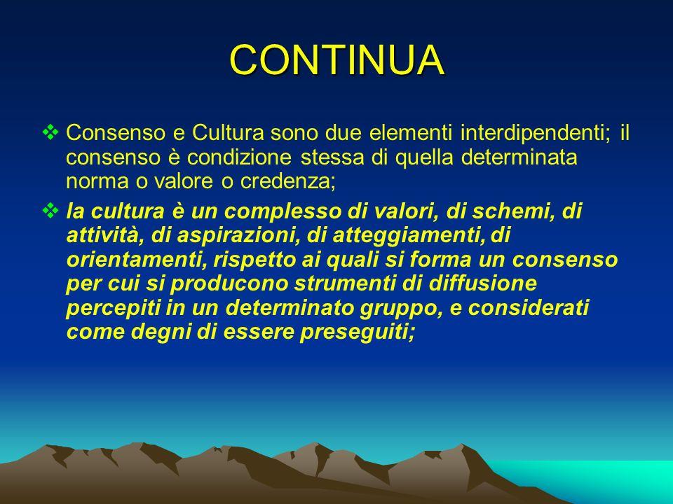 CONTINUA Consenso e Cultura sono due elementi interdipendenti; il consenso è condizione stessa di quella determinata norma o valore o credenza; la cul