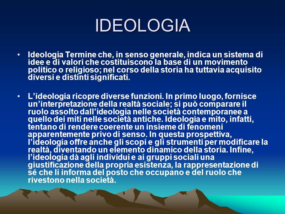 IDEOLOGIA Ideologia Termine che, in senso generale, indica un sistema di idee e di valori che costituiscono la base di un movimento politico o religio