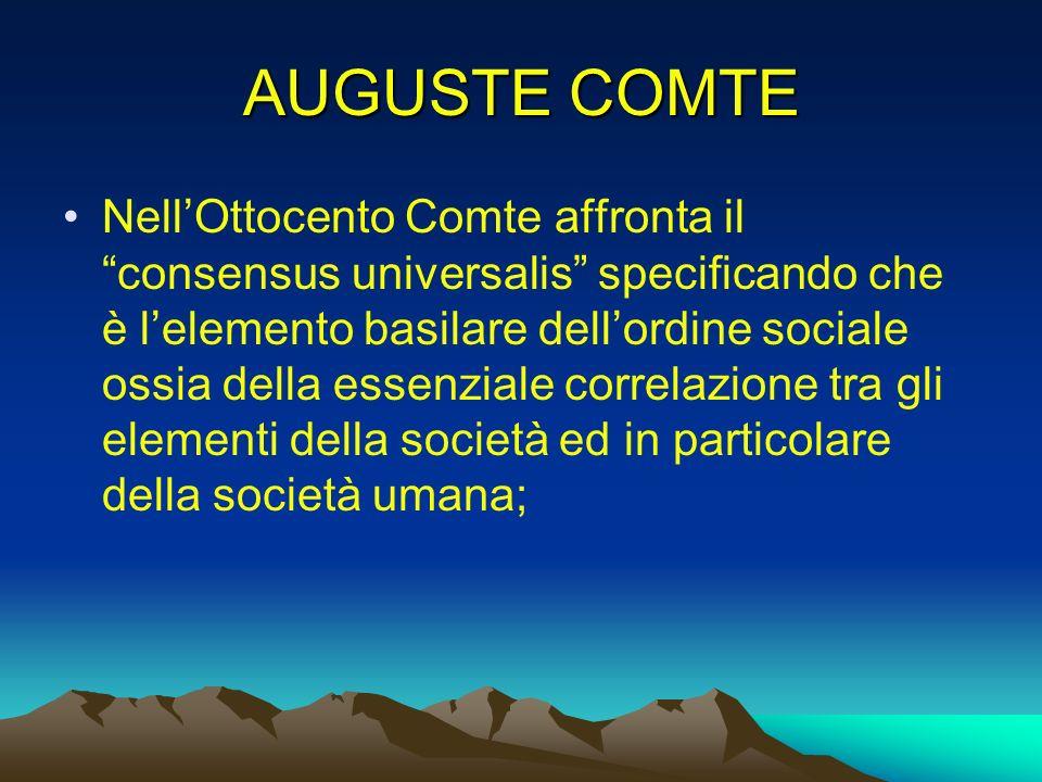 AUGUSTE COMTE NellOttocento Comte affronta il consensus universalis specificando che è lelemento basilare dellordine sociale ossia della essenziale co