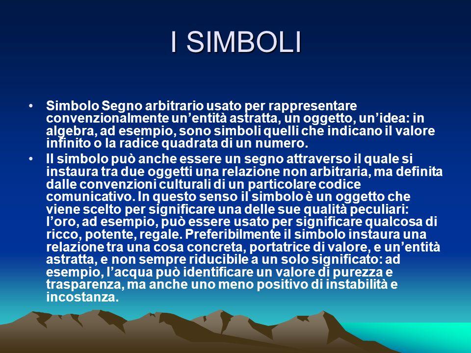 I SIMBOLI Simbolo Segno arbitrario usato per rappresentare convenzionalmente unentità astratta, un oggetto, unidea: in algebra, ad esempio, sono simbo