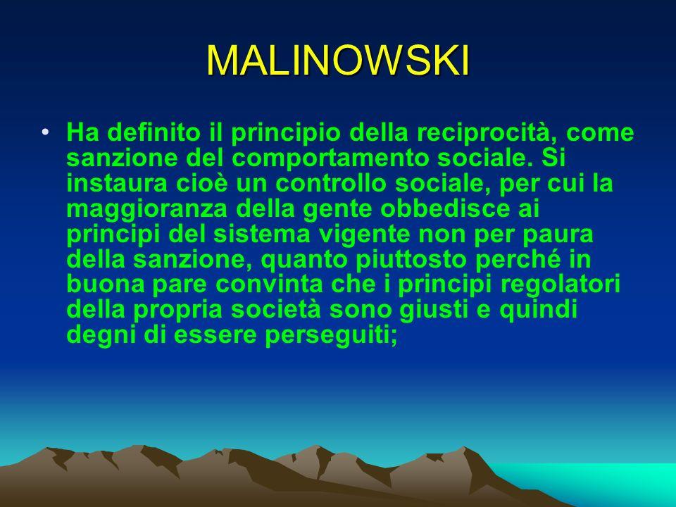 MALINOWSKI Ha definito il principio della reciprocità, come sanzione del comportamento sociale. Si instaura cioè un controllo sociale, per cui la magg