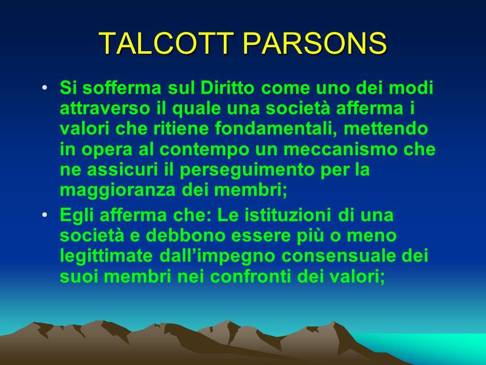 TALCOTT PARSONS Si sofferma sul Diritto come uno dei modi attraverso il quale una società afferma i valori che ritiene fondamentali, mettendo in opera