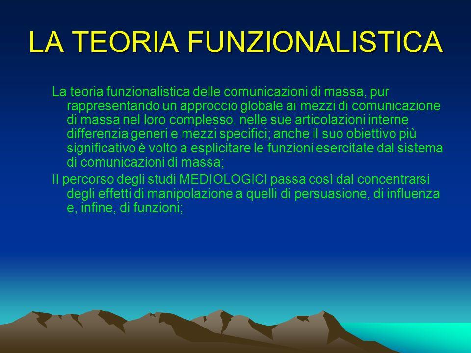 LA TEORIA FUNZIONALISTICA La teoria funzionalistica delle comunicazioni di massa, pur rappresentando un approccio globale ai mezzi di comunicazione di