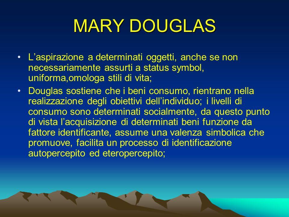 MARY DOUGLAS Laspirazione a determinati oggetti, anche se non necessariamente assurti a status symbol, uniforma,omologa stili di vita; Douglas sostien