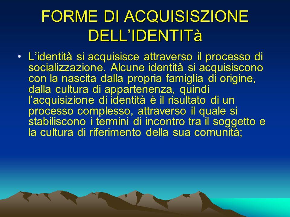 FORME DI ACQUISISZIONE DELLIDENTITà Lidentità si acquisisce attraverso il processo di socializzazione. Alcune identità si acquisiscono con la nascita