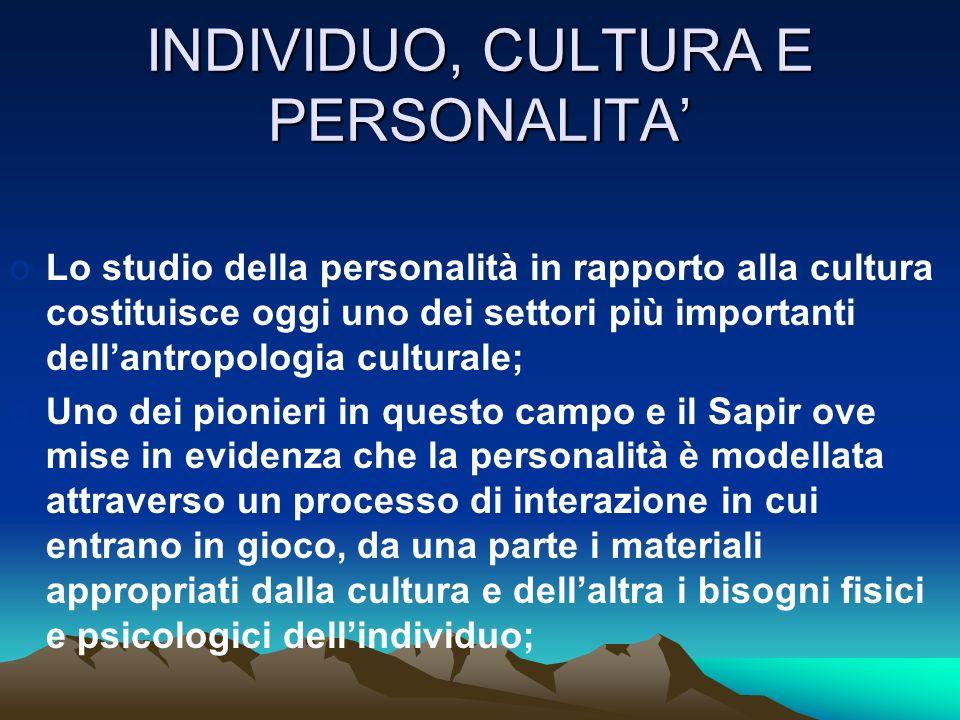 INDIVIDUO, CULTURA E PERSONALITA oLo studio della personalità in rapporto alla cultura costituisce oggi uno dei settori più importanti dellantropologi
