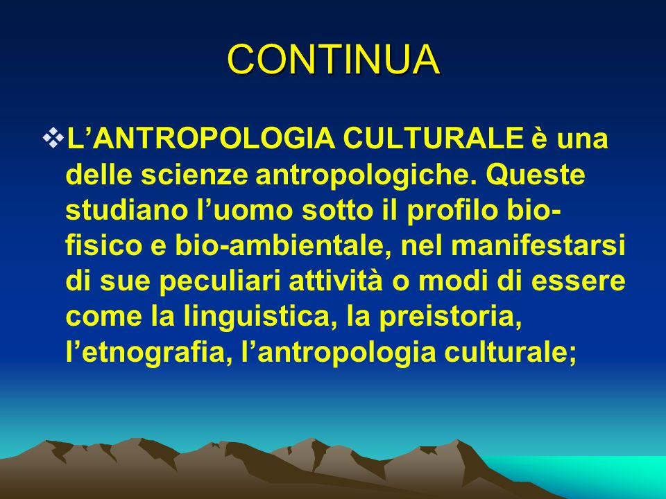 CONTINUA LANTROPOLOGIA CULTURALE è una delle scienze antropologiche. Queste studiano luomo sotto il profilo bio- fisico e bio-ambientale, nel manifest