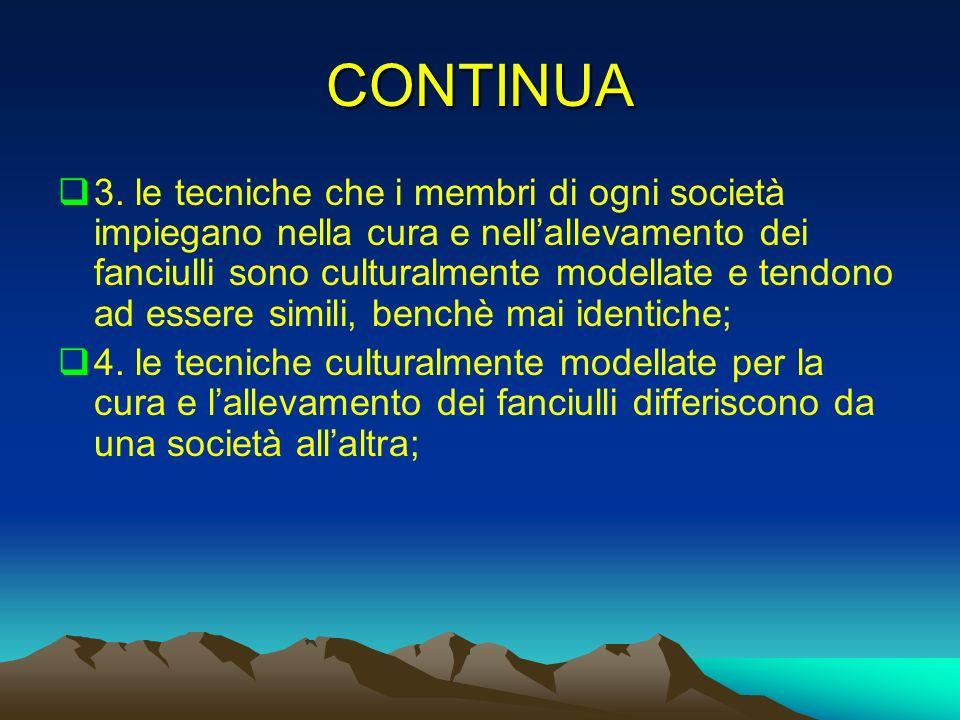 CONTINUA 3. le tecniche che i membri di ogni società impiegano nella cura e nellallevamento dei fanciulli sono culturalmente modellate e tendono ad es