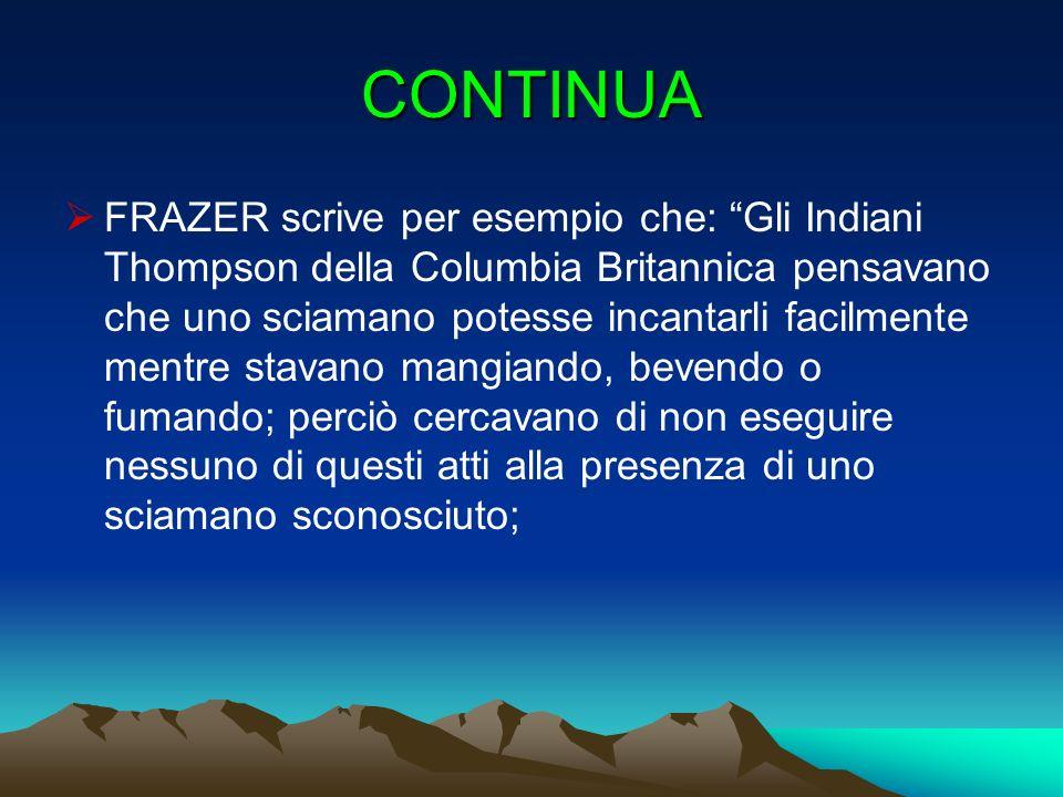 CONTINUA FRAZER scrive per esempio che: Gli Indiani Thompson della Columbia Britannica pensavano che uno sciamano potesse incantarli facilmente mentre