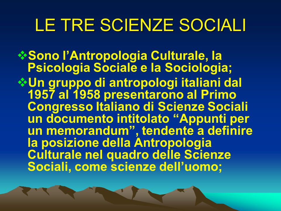 LE TRE SCIENZE SOCIALI Sono lAntropologia Culturale, la Psicologia Sociale e la Sociologia; Un gruppo di antropologi italiani dal 1957 al 1958 present