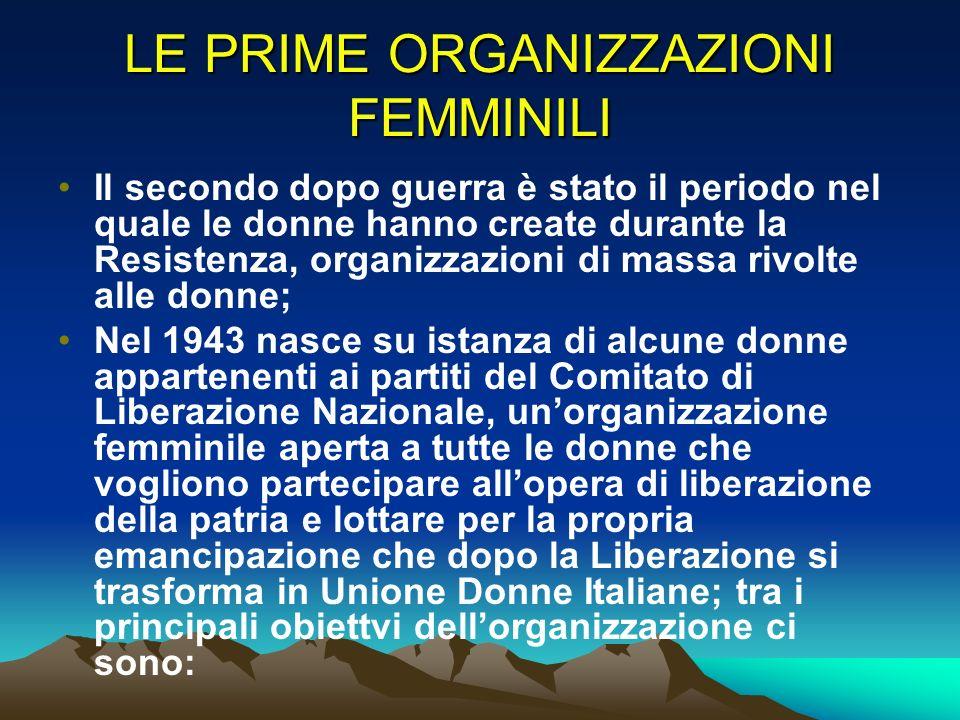 LE PRIME ORGANIZZAZIONI FEMMINILI Il secondo dopo guerra è stato il periodo nel quale le donne hanno create durante la Resistenza, organizzazioni di m
