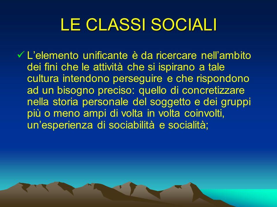 LE CLASSI SOCIALI Lelemento unificante è da ricercare nellambito dei fini che le attività che si ispirano a tale cultura intendono perseguire e che ri