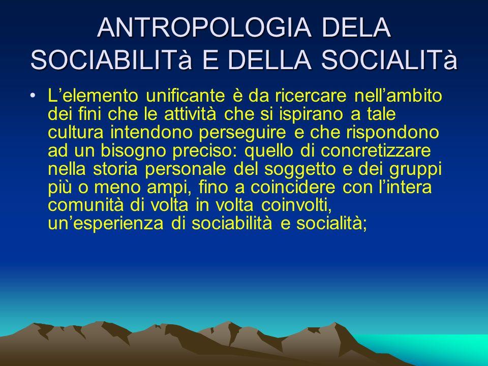ANTROPOLOGIA DELA SOCIABILITà E DELLA SOCIALITà Lelemento unificante è da ricercare nellambito dei fini che le attività che si ispirano a tale cultura