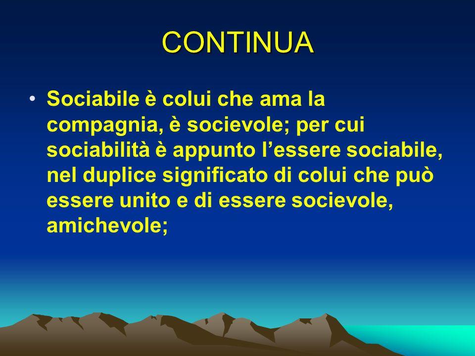 CONTINUA Sociabile è colui che ama la compagnia, è socievole; per cui sociabilità è appunto lessere sociabile, nel duplice significato di colui che pu