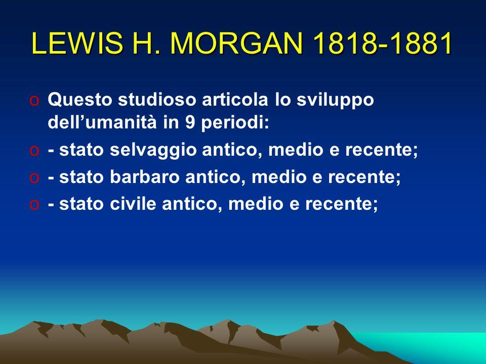 LEWIS H. MORGAN 1818-1881 oQuesto studioso articola lo sviluppo dellumanità in 9 periodi: o- stato selvaggio antico, medio e recente; o- stato barbaro