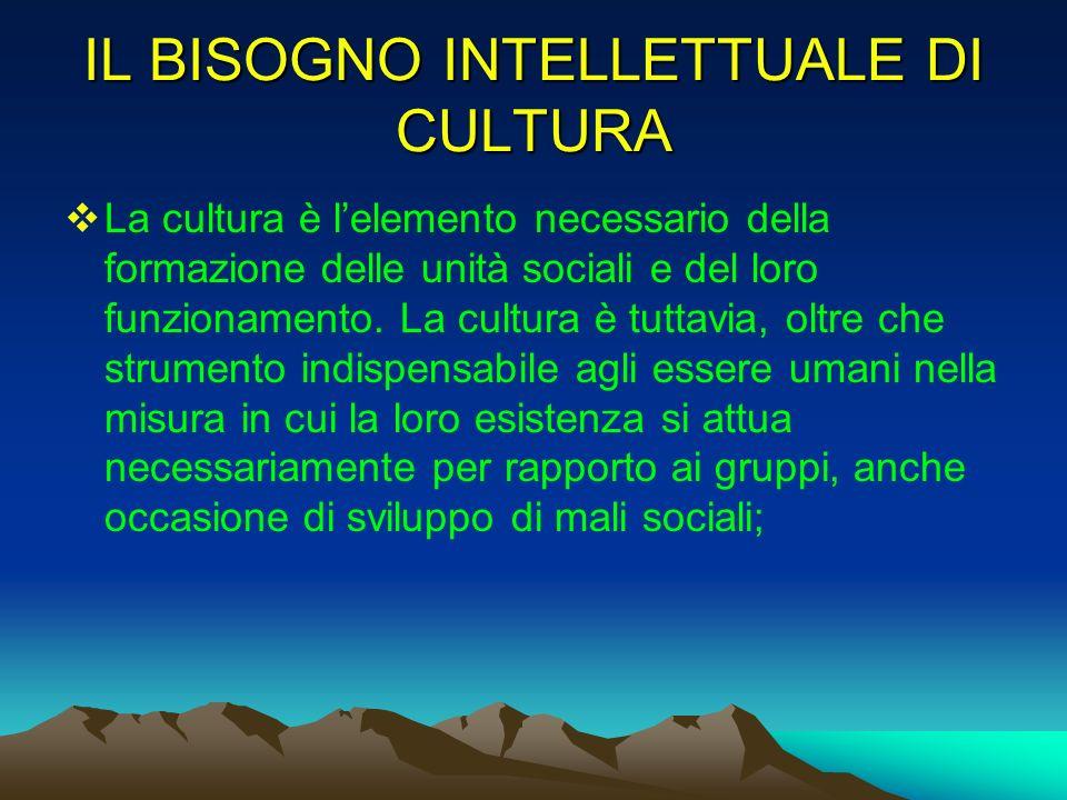 IL BISOGNO INTELLETTUALE DI CULTURA La cultura è lelemento necessario della formazione delle unità sociali e del loro funzionamento. La cultura è tutt
