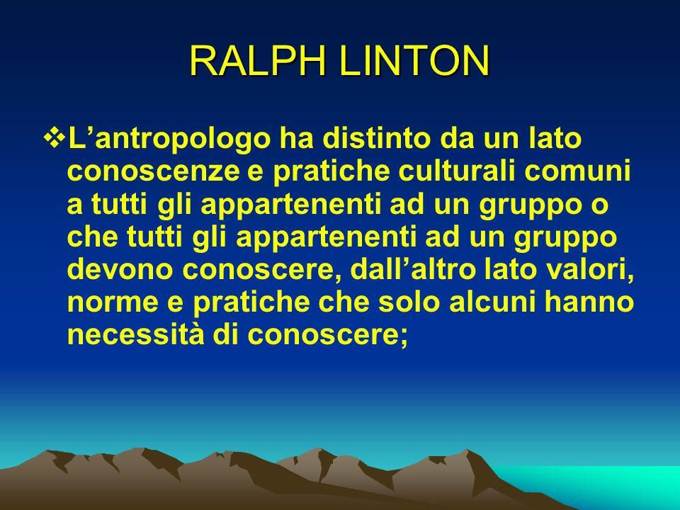 RALPH LINTON Lantropologo ha distinto da un lato conoscenze e pratiche culturali comuni a tutti gli appartenenti ad un gruppo o che tutti gli apparten