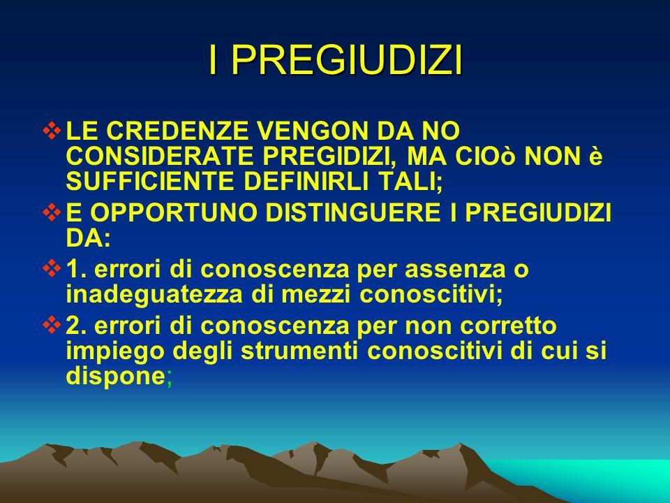 I PREGIUDIZI LE CREDENZE VENGON DA NO CONSIDERATE PREGIDIZI, MA CIOò NON è SUFFICIENTE DEFINIRLI TALI; E OPPORTUNO DISTINGUERE I PREGIUDIZI DA: 1. err