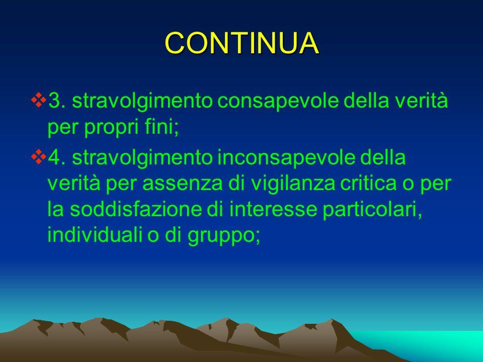 CONTINUA 3. stravolgimento consapevole della verità per propri fini; 4. stravolgimento inconsapevole della verità per assenza di vigilanza critica o p