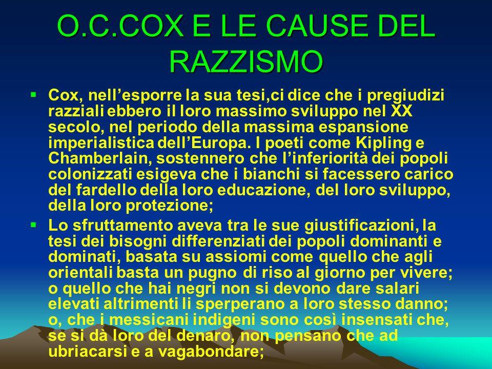 O.C.COX E LE CAUSE DEL RAZZISMO Cox, nellesporre la sua tesi,ci dice che i pregiudizi razziali ebbero il loro massimo sviluppo nel XX secolo, nel peri