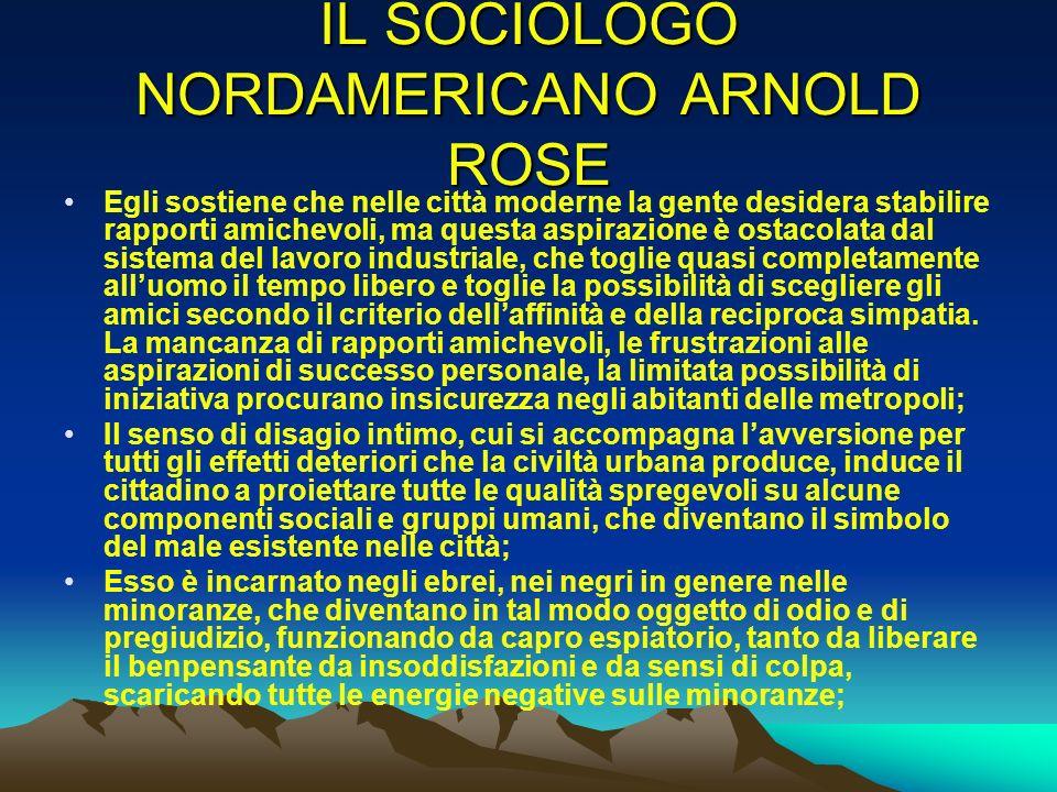 IL SOCIOLOGO NORDAMERICANO ARNOLD ROSE Egli sostiene che nelle città moderne la gente desidera stabilire rapporti amichevoli, ma questa aspirazione è