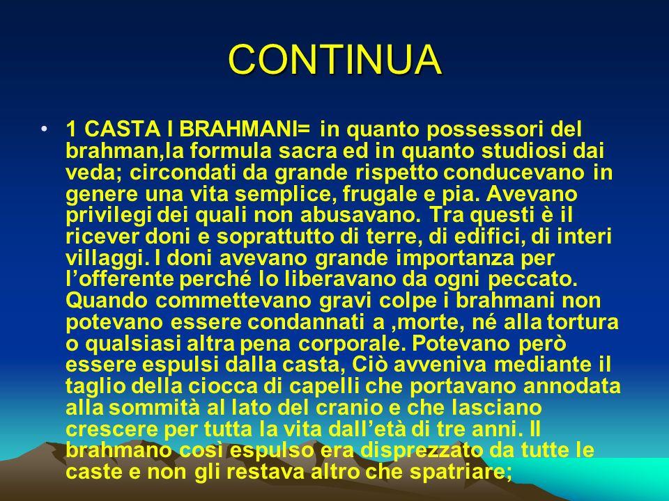 CONTINUA 1 CASTA I BRAHMANI= in quanto possessori del brahman,la formula sacra ed in quanto studiosi dai veda; circondati da grande rispetto conduceva