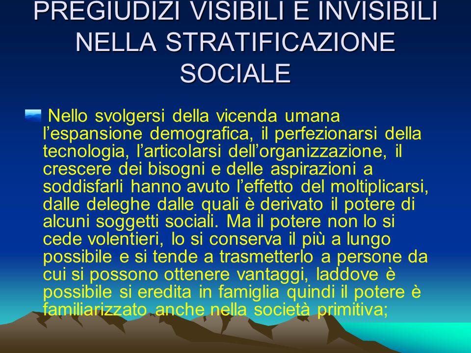 PREGIUDIZI VISIBILI E INVISIBILI NELLA STRATIFICAZIONE SOCIALE Nello svolgersi della vicenda umana lespansione demografica, il perfezionarsi della tec