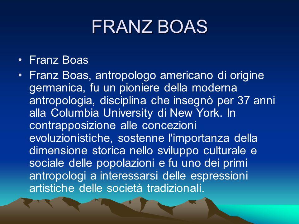 FRANZ BOAS Franz Boas Franz Boas, antropologo americano di origine germanica, fu un pioniere della moderna antropologia, disciplina che insegnò per 37