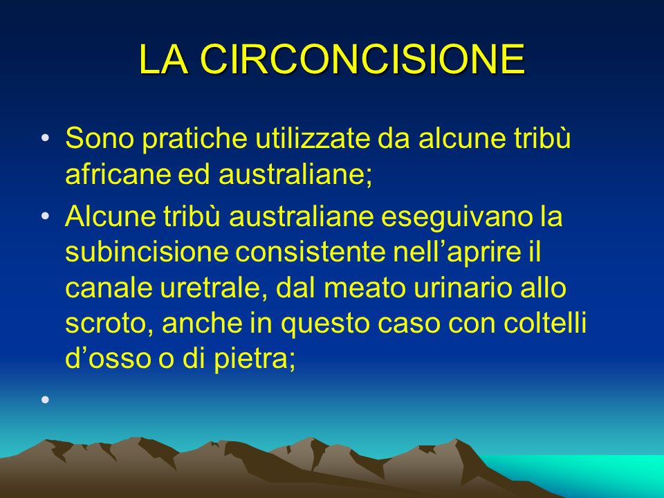 LA CIRCONCISIONE Sono pratiche utilizzate da alcune tribù africane ed australiane; Alcune tribù australiane eseguivano la subincisione consistente nel