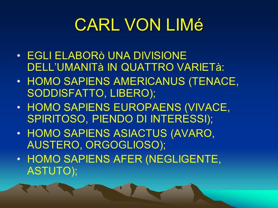 CARL VON LIMé EGLI ELABORò UNA DIVISIONE DELLUMANITà IN QUATTRO VARIETà: HOMO SAPIENS AMERICANUS (TENACE, SODDISFATTO, LIBERO); HOMO SAPIENS EUROPAENS