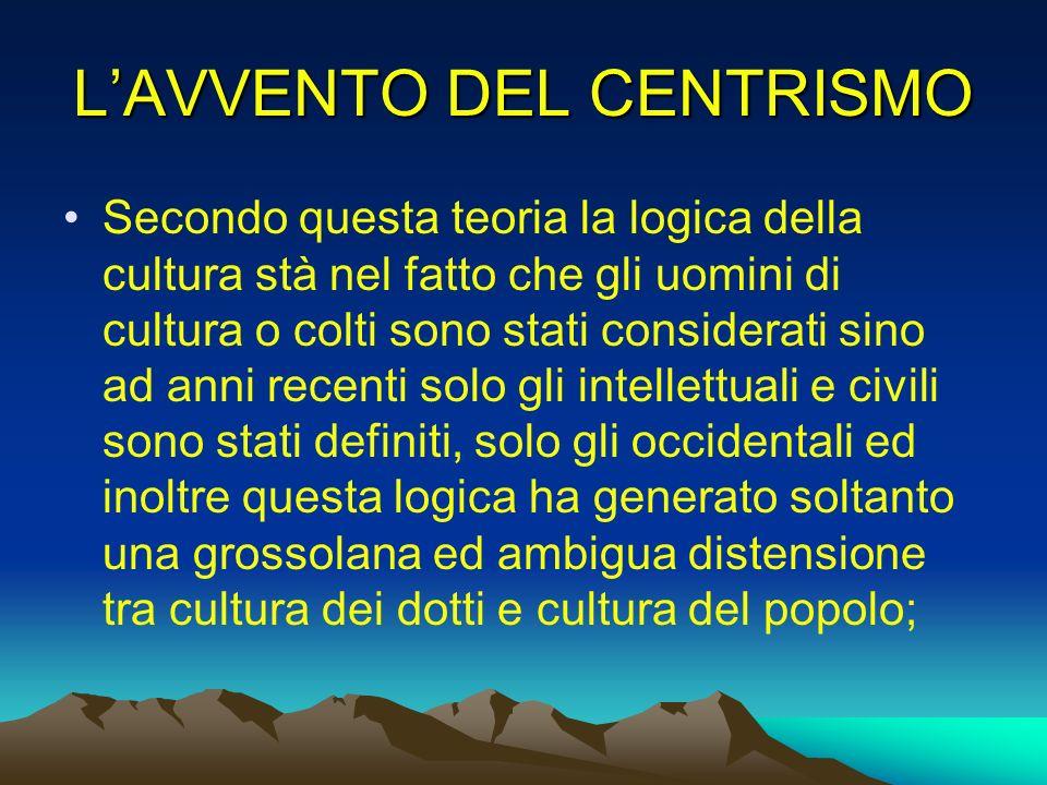 LAVVENTO DEL CENTRISMO Secondo questa teoria la logica della cultura stà nel fatto che gli uomini di cultura o colti sono stati considerati sino ad an