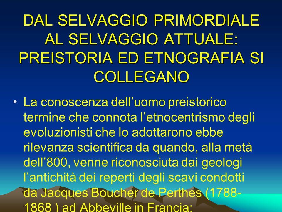 DAL SELVAGGIO PRIMORDIALE AL SELVAGGIO ATTUALE: PREISTORIA ED ETNOGRAFIA SI COLLEGANO La conoscenza delluomo preistorico termine che connota letnocent