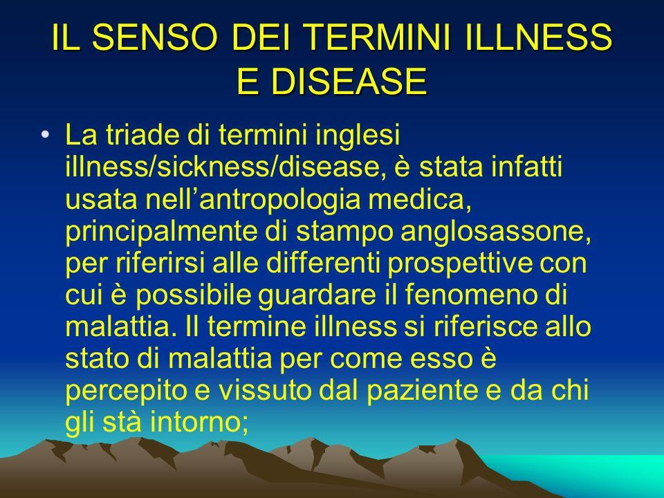 IL SENSO DEI TERMINI ILLNESS E DISEASE La triade di termini inglesi illness/sickness/disease, è stata infatti usata nellantropologia medica, principal